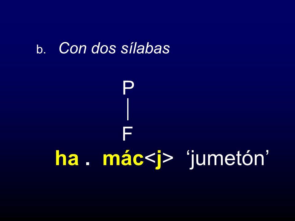 b. Con dos sílabas P F ha . mác<j> 'jumetón'