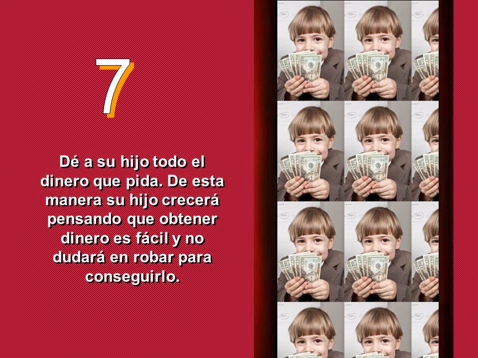 7 Dé a su hijo todo el dinero que pida.