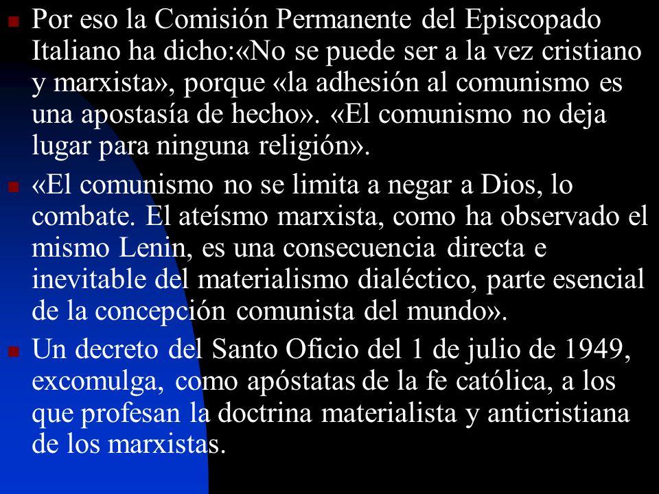 Por eso la Comisión Permanente del Episcopado Italiano ha dicho:«No se puede ser a la vez cristiano y marxista», porque «la adhesión al comunismo es una apostasía de hecho». «El comunismo no deja lugar para ninguna religión».