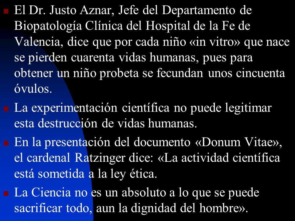 El Dr. Justo Aznar, Jefe del Departamento de Biopatología Clínica del Hospital de la Fe de Valencia, dice que por cada niño «in vitro» que nace se pierden cuarenta vidas humanas, pues para obtener un niño probeta se fecundan unos cincuenta óvulos.
