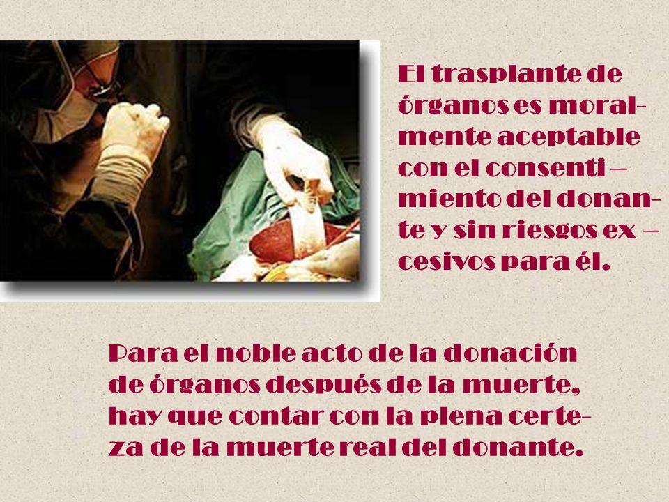 El trasplante deórganos es moral- mente aceptable. con el consenti – miento del donan- te y sin riesgos ex –