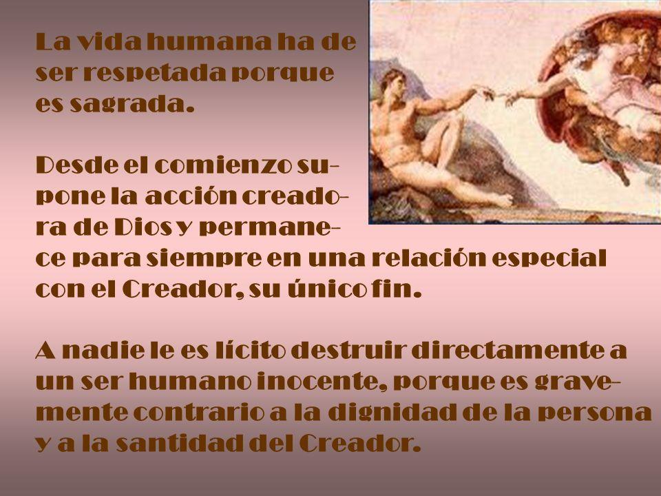 La vida humana ha deser respetada porque. es sagrada. Desde el comienzo su- pone la acción creado- ra de Dios y permane-