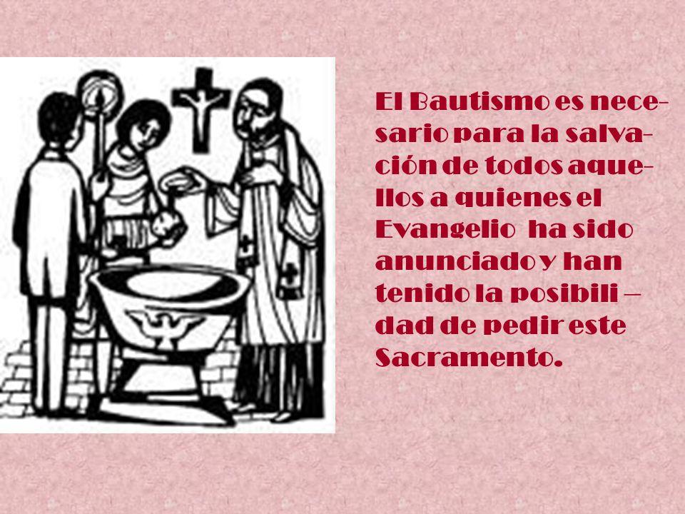 El Bautismo es nece- sario para la salva- ción de todos aque- llos a quienes el. Evangelio ha sido.