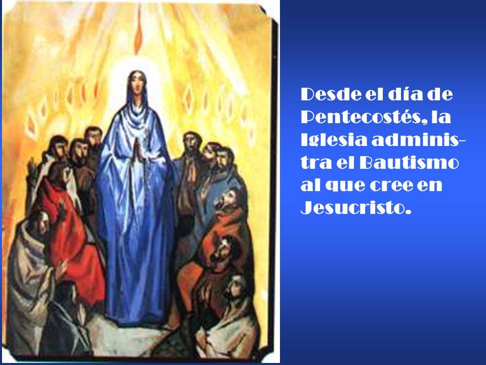 Desde el día de Pentecostés, la Iglesia adminis- tra el Bautismo al que cree en Jesucristo.