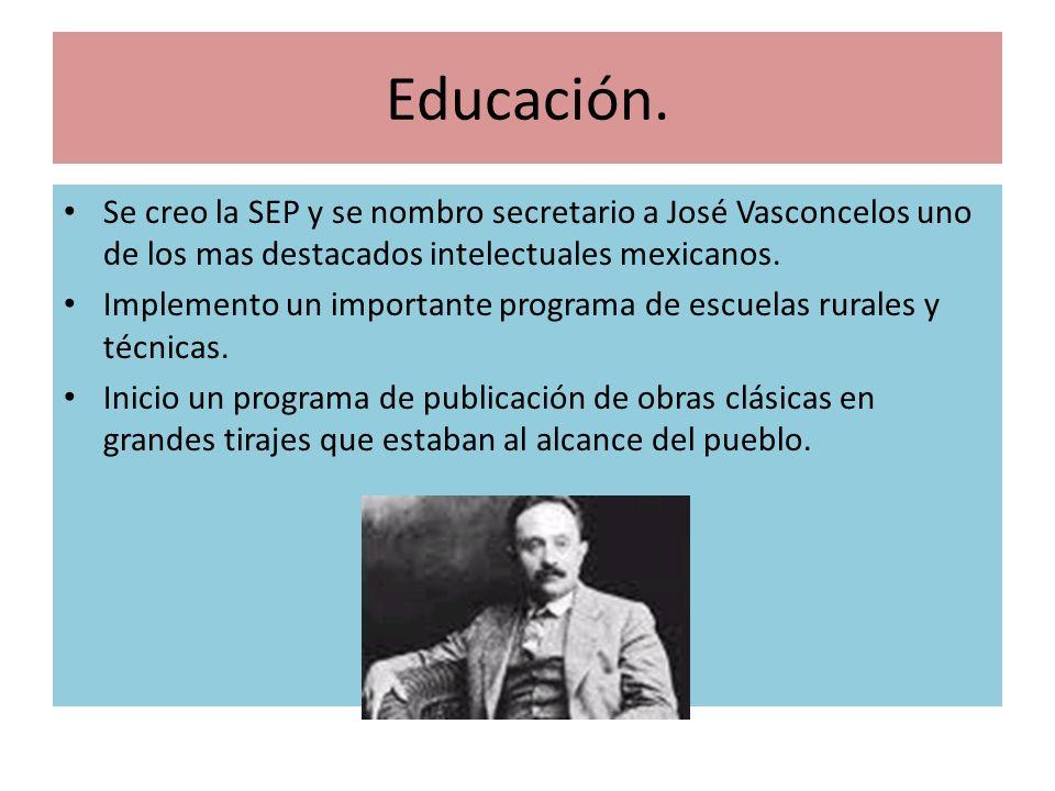 Educación. Se creo la SEP y se nombro secretario a José Vasconcelos uno de los mas destacados intelectuales mexicanos.