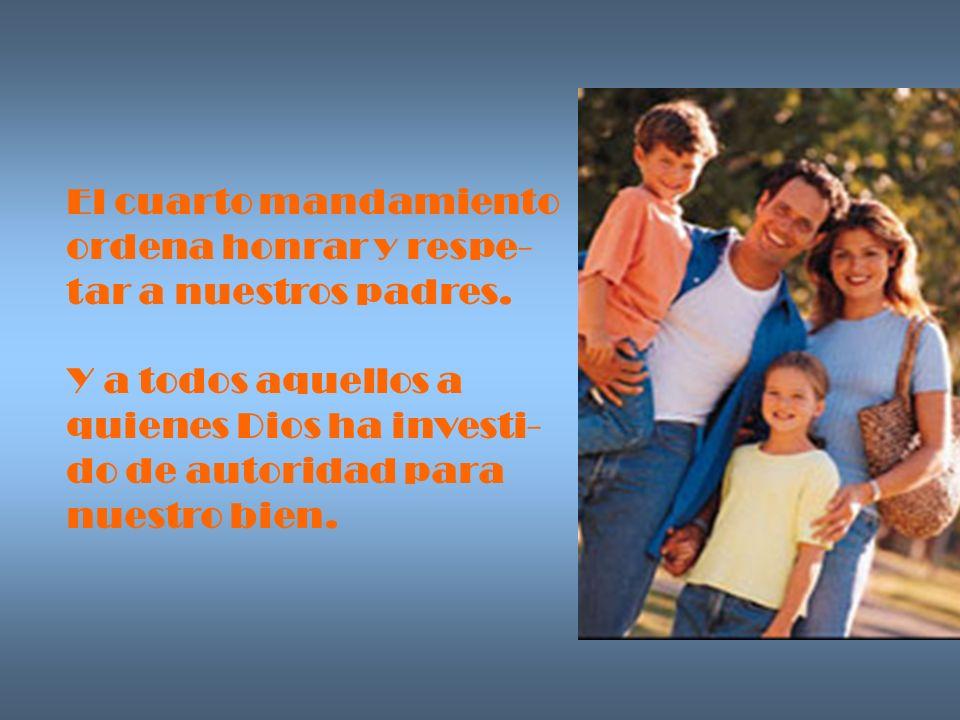 El cuarto mandamiento ordena honrar y respe- tar a nuestros padres. Y a todos aquellos a. quienes Dios ha investi-