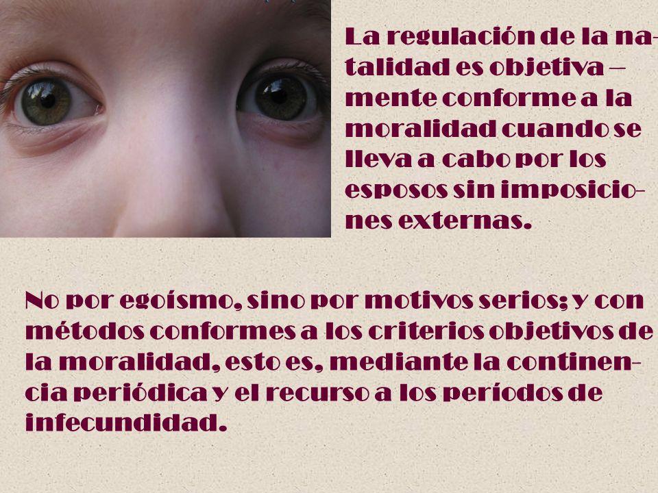 La regulación de la na- talidad es objetiva – mente conforme a la. moralidad cuando se. lleva a cabo por los.