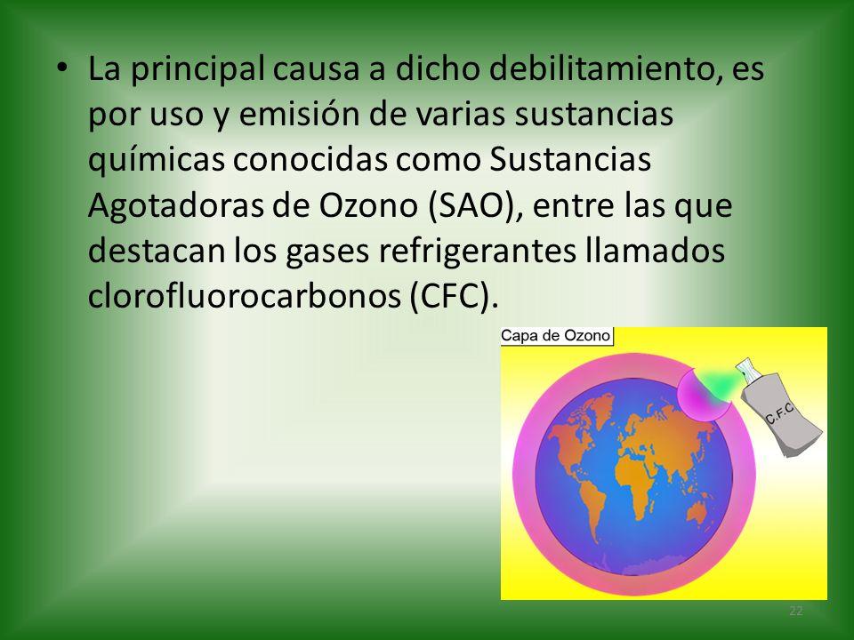 La principal causa a dicho debilitamiento, es por uso y emisión de varias sustancias químicas conocidas como Sustancias Agotadoras de Ozono (SAO), entre las que destacan los gases refrigerantes llamados clorofluorocarbonos (CFC).