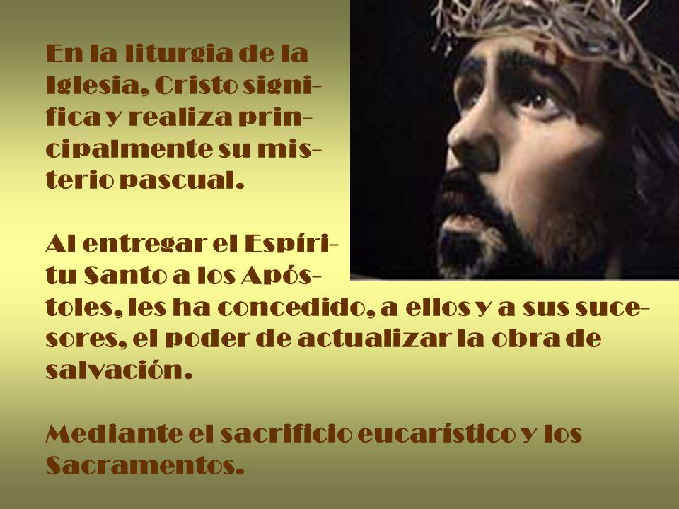 En la liturgia de la Iglesia, Cristo signi- fica y realiza prin- cipalmente su mis- terio pascual.