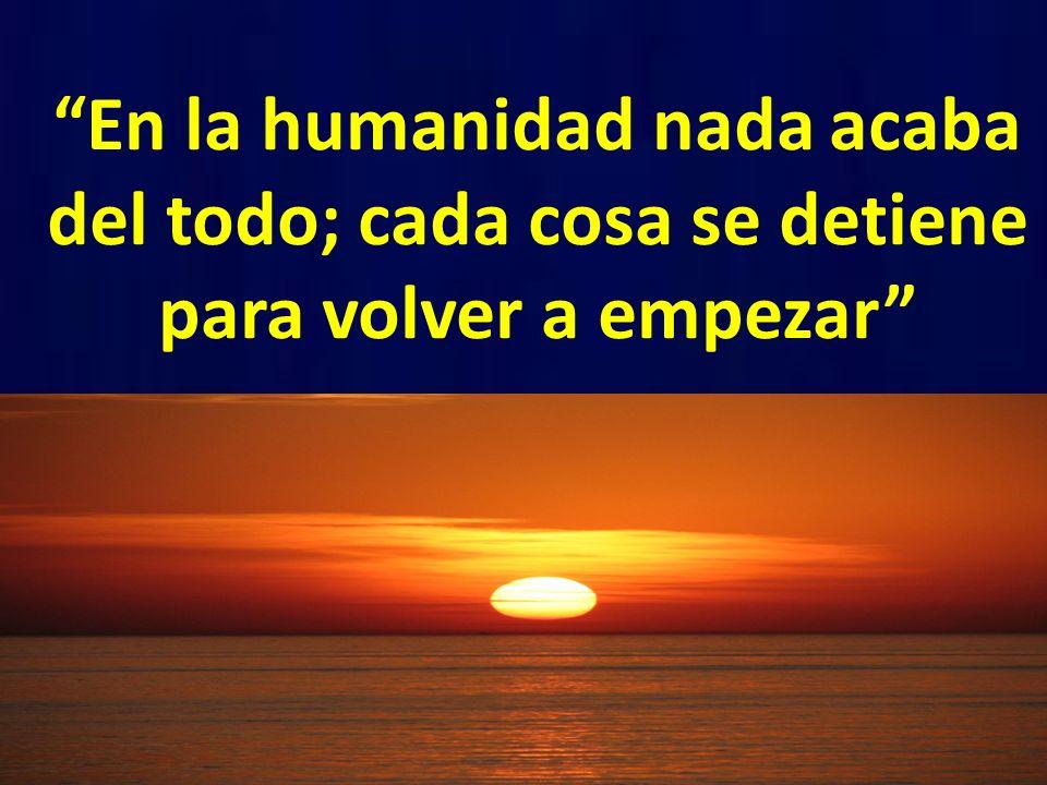 En la humanidad nada acaba del todo; cada cosa se detiene para volver a empezar