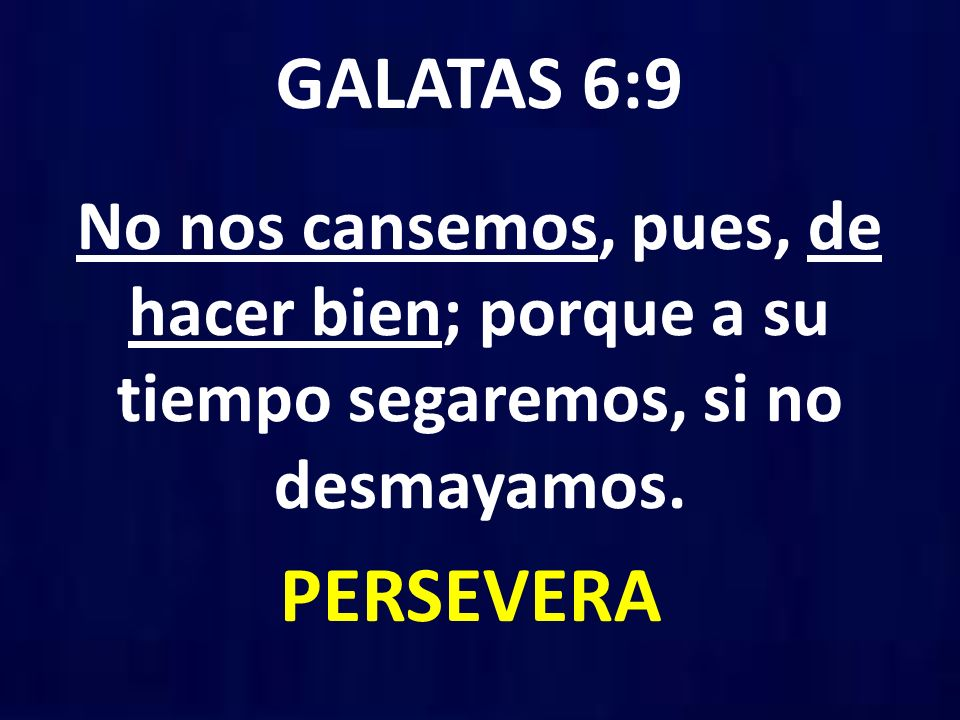 GALATAS 6:9 No nos cansemos, pues, de hacer bien; porque a su tiempo segaremos, si no desmayamos.