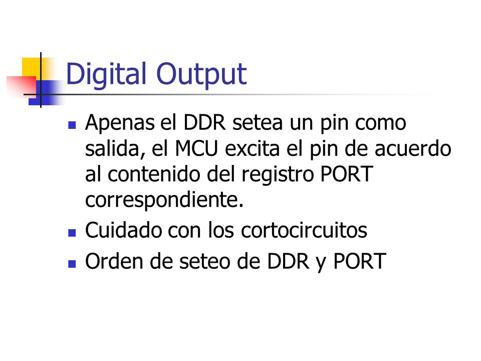 Digital Output Apenas el DDR setea un pin como salida, el MCU excita el pin de acuerdo al contenido del registro PORT correspondiente.