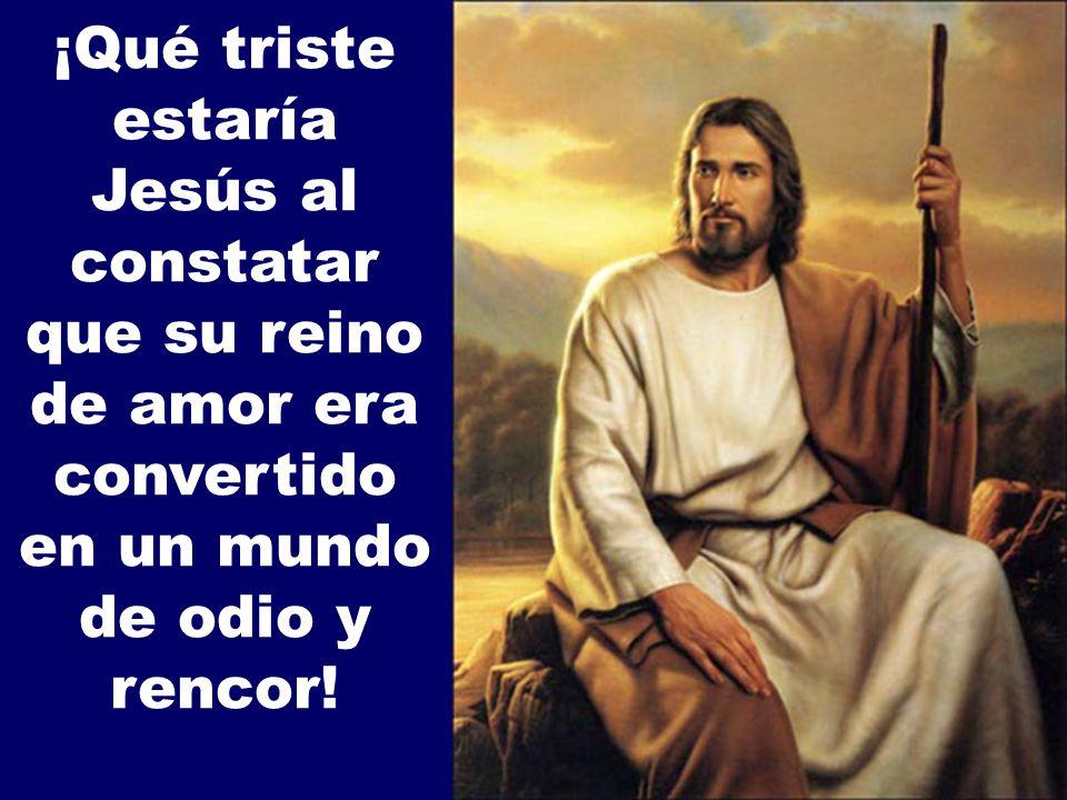 ¡Qué triste estaría Jesús al constatar que su reino de amor era convertido en un mundo de odio y rencor!