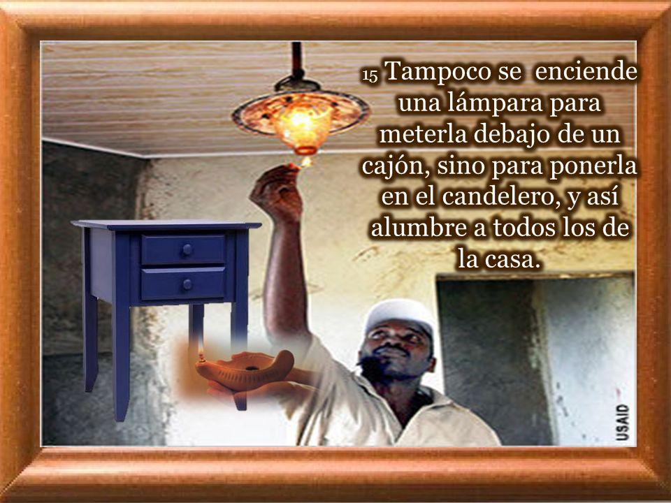 15 Tampoco se enciende una lámpara para meterla debajo de un cajón, sino para ponerla en el candelero, y así alumbre a todos los de la casa.