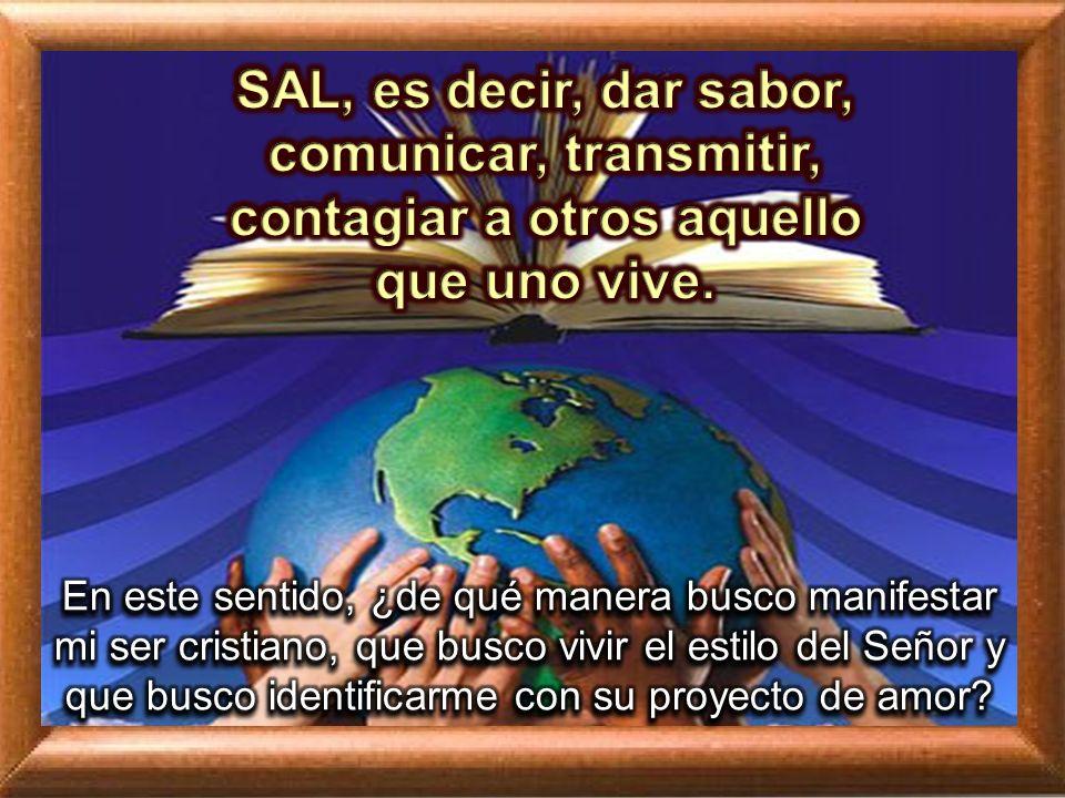 SAL, es decir, dar sabor, comunicar, transmitir, contagiar a otros aquello que uno vive.