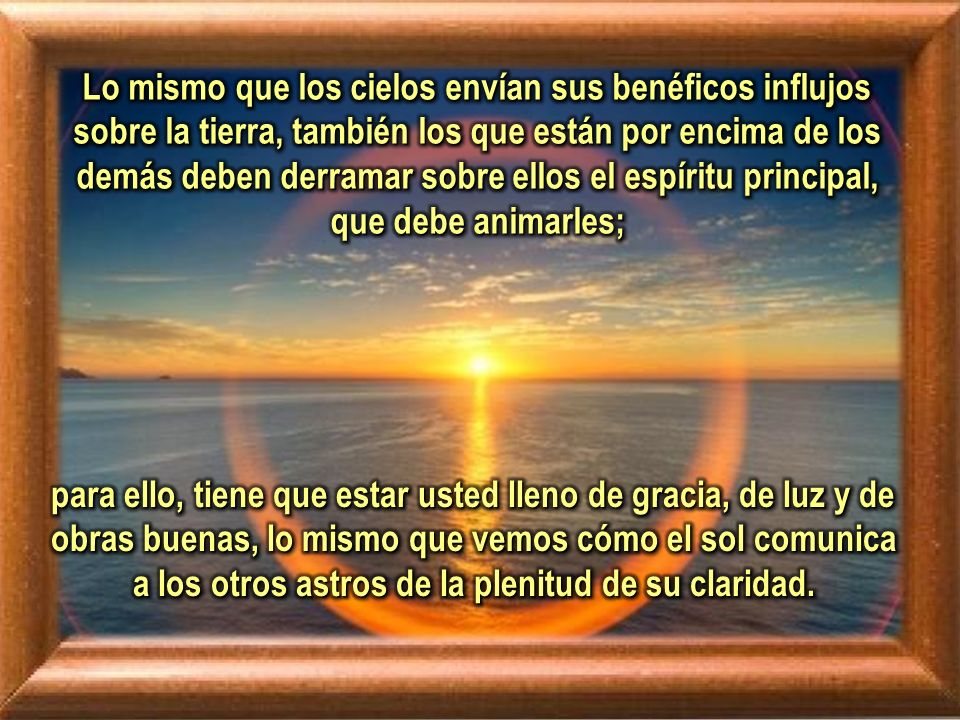 Lo mismo que los cielos envían sus benéficos influjos sobre la tierra, también los que están por encima de los demás deben derramar sobre ellos el espíritu principal, que debe animarles;