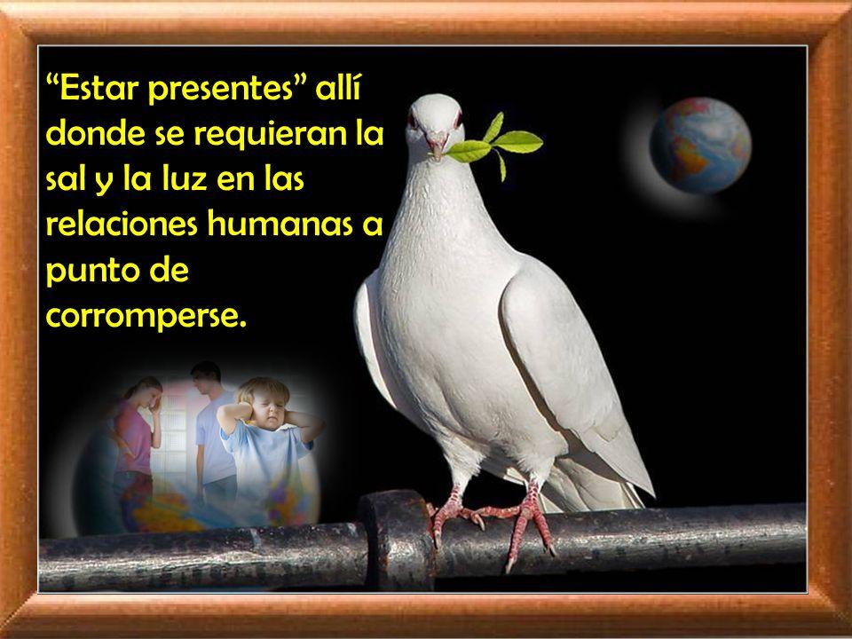 Estar presentes allí donde se requieran la sal y la luz en las relaciones humanas a punto de corromperse.