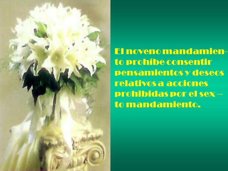El noveno mandamien- to prohíbe consentir. pensamientos y deseos. relativos a acciones. prohibidas por el sex –