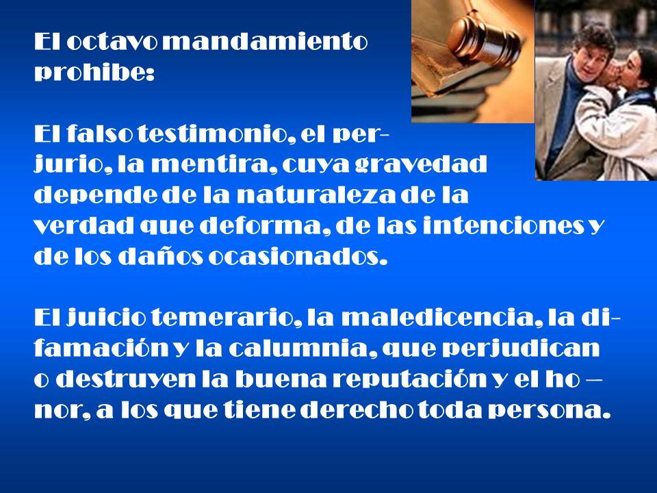 El octavo mandamiento prohibe: El falso testimonio, el per- jurio, la mentira, cuya gravedad. depende de la naturaleza de la.