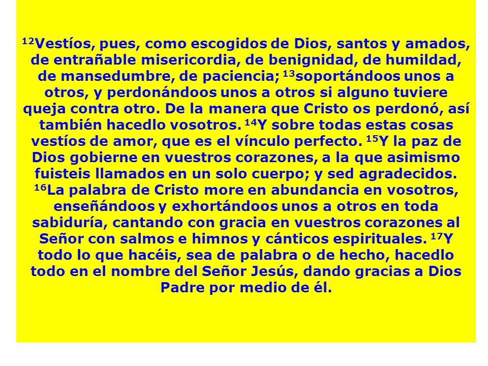 12Vestíos, pues, como escogidos de Dios, santos y amados, de entrañable misericordia, de benignidad, de humildad, de mansedumbre, de paciencia; 13soportándoos unos a otros, y perdonándoos unos a otros si alguno tuviere queja contra otro. De la manera que Cristo os perdonó, así también hacedlo vosotros. 14Y sobre todas estas cosas vestíos de amor, que es el vínculo perfecto. 15Y la paz de Dios gobierne en vuestros corazones, a la que asimismo fuisteis llamados en un solo cuerpo; y sed agradecidos. 16La palabra de Cristo more en abundancia en vosotros, enseñándoos y exhortándoos unos a otros en toda sabiduría, cantando con gracia en vuestros corazones al Señor con salmos e himnos y cánticos espirituales. 17Y todo lo que hacéis, sea de palabra o de hecho, hacedlo todo en el nombre del Señor Jesús, dando gracias a Dios Padre por medio de él.
