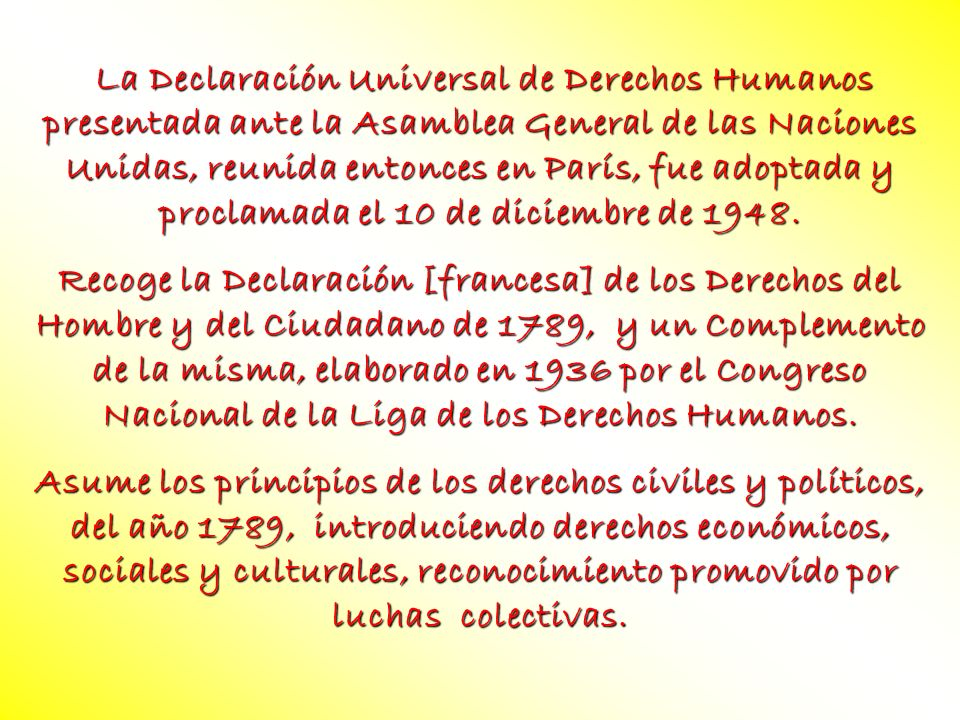 La Declaración Universal de Derechos Humanos presentada ante la Asamblea General de las Naciones Unidas, reunida entonces en París, fue adoptada y proclamada el 10 de diciembre de 1948.
