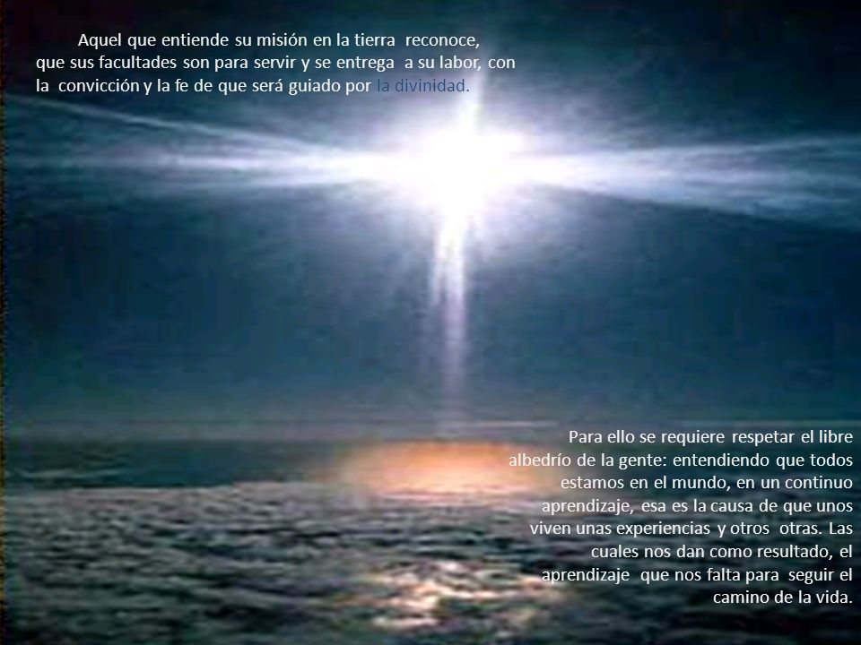 Aquel que entiende su misión en la tierra reconoce, que sus facultades son para servir y se entrega a su labor, con la convicción y la fe de que será guiado por la divinidad.