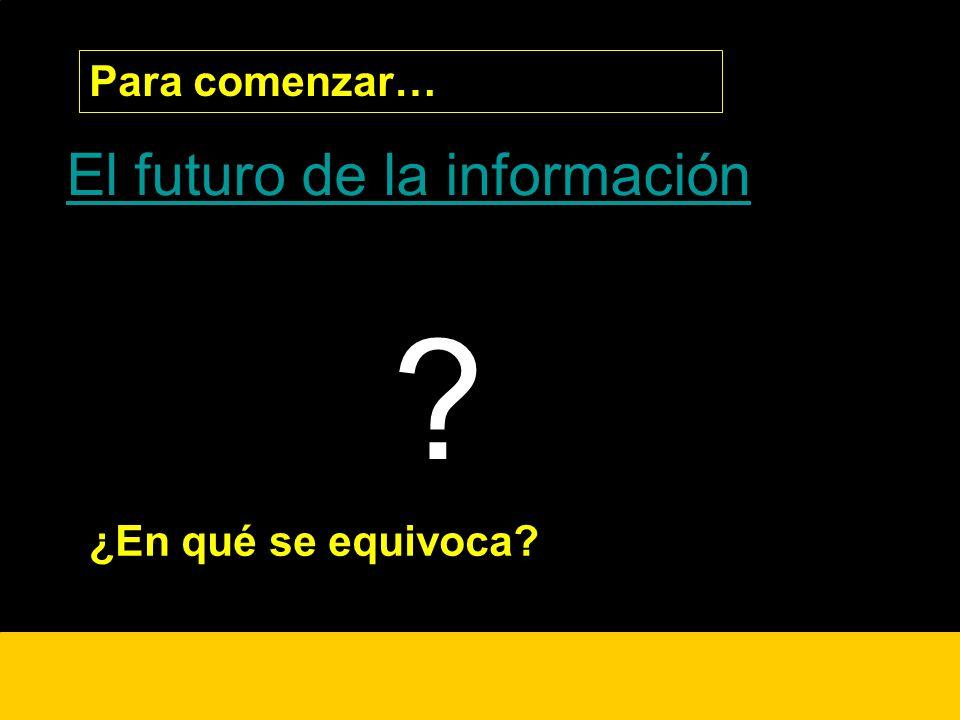Para comenzar… El futuro de la información ¿ ¿En qué se equivoca