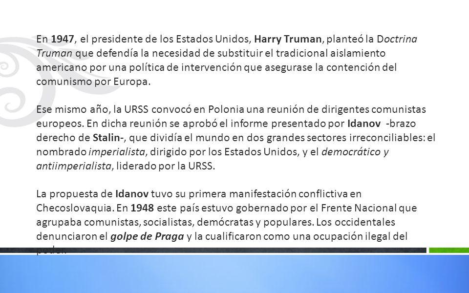 En 1947, el presidente de los Estados Unidos, Harry Truman, planteó la Doctrina Truman que defendía la necesidad de substituir el tradicional aislamiento americano por una política de intervención que asegurase la contención del comunismo por Europa.