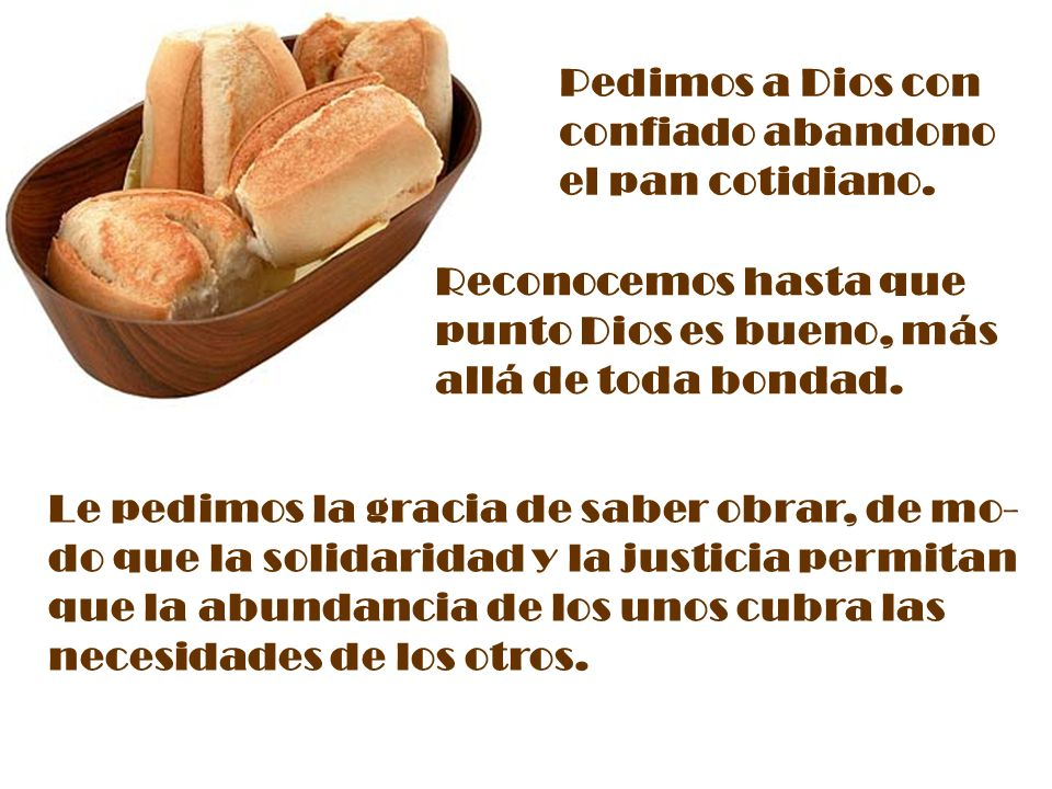 Pedimos a Dios con confiado abandono. el pan cotidiano. Reconocemos hasta que. punto Dios es bueno, más.