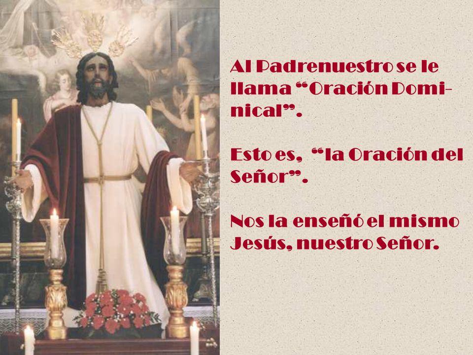 Al Padrenuestro se le llama Oración Domi- nical . Esto es, la Oración del. Señor . Nos la enseñó el mismo.