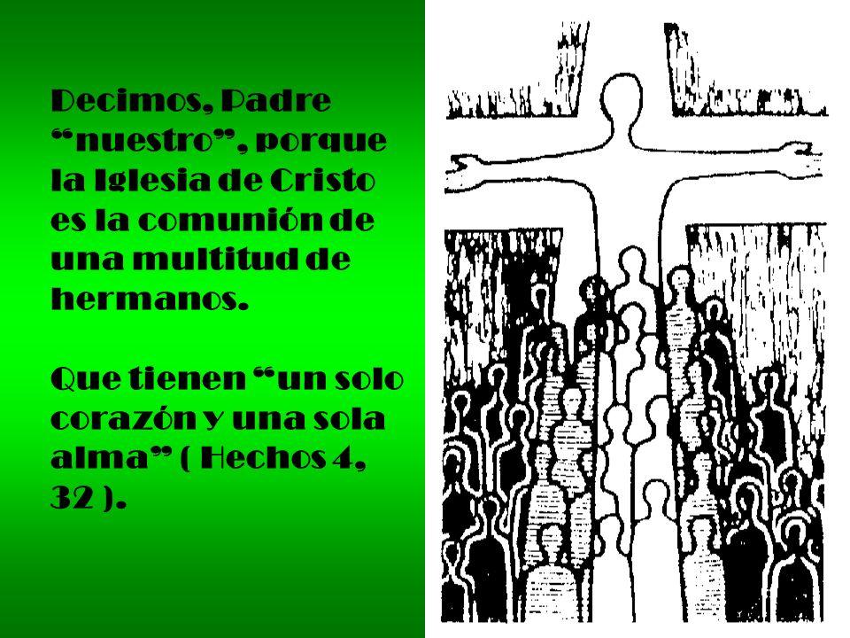Decimos, Padre nuestro , porque. la Iglesia de Cristo. es la comunión de. una multitud de. hermanos.