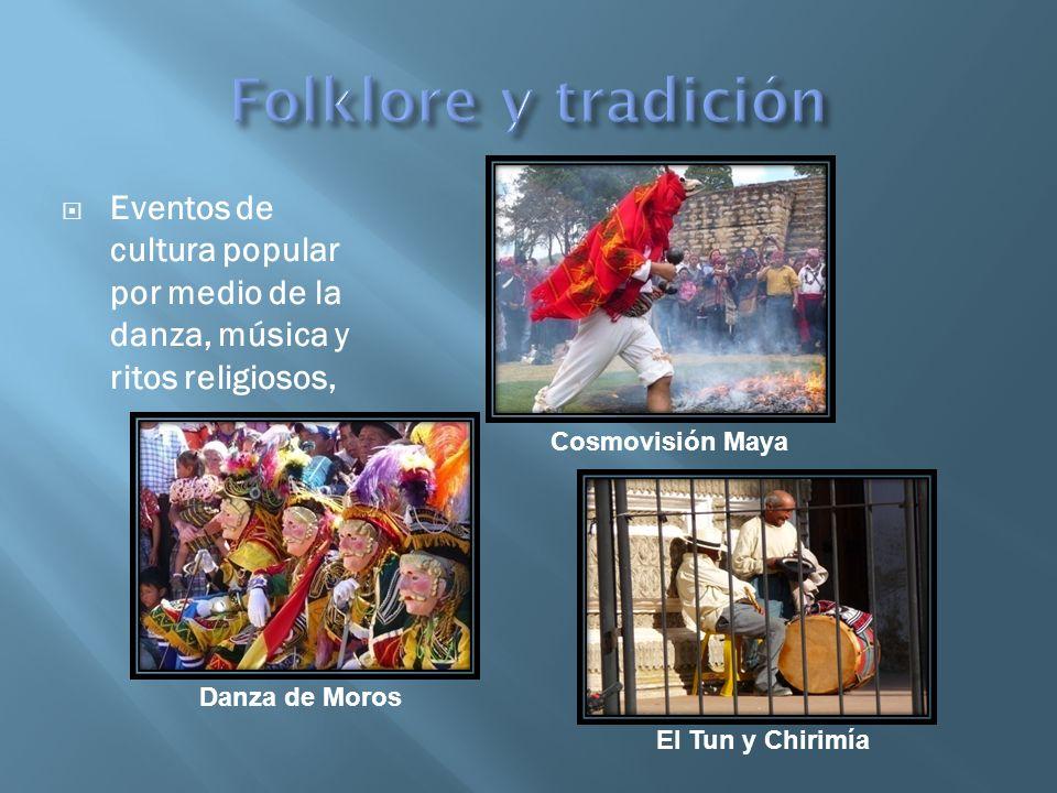 Folklore y tradición Eventos de cultura popular por medio de la danza, música y ritos religiosos, Cosmovisión Maya.