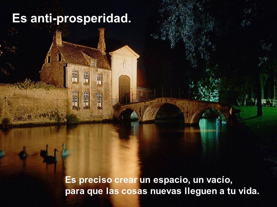Es anti-prosperidad. Es preciso crear un espacio, un vacío,