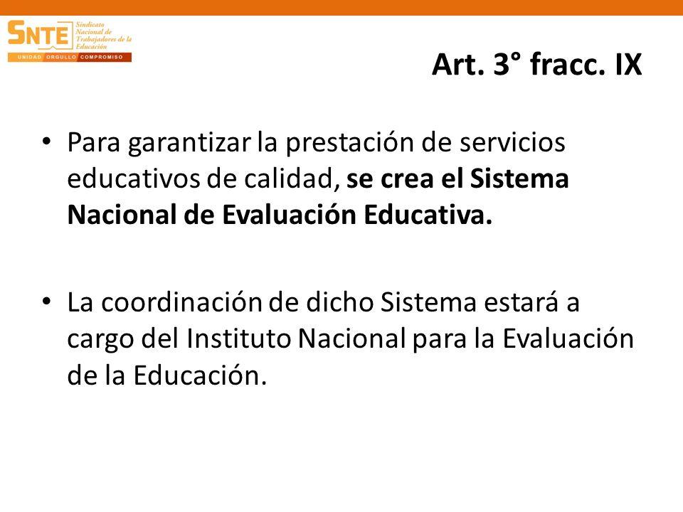 Art. 3° fracc. IX Para garantizar la prestación de servicios educativos de calidad, se crea el Sistema Nacional de Evaluación Educativa.