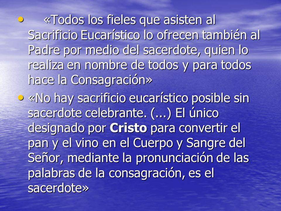 «Todos los fieles que asisten al Sacrificio Eucarístico lo ofrecen también al Padre por medio del sacerdote, quien lo realiza en nombre de todos y para todos hace la Consagración»