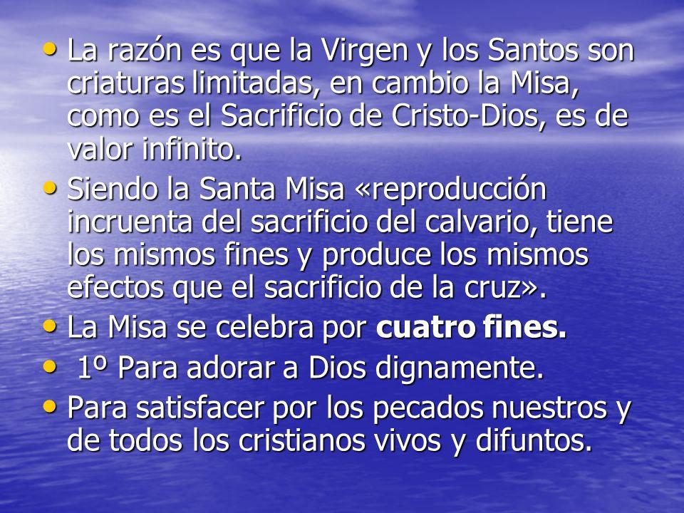 La razón es que la Virgen y los Santos son criaturas limitadas, en cambio la Misa, como es el Sacrificio de Cristo-Dios, es de valor infinito.