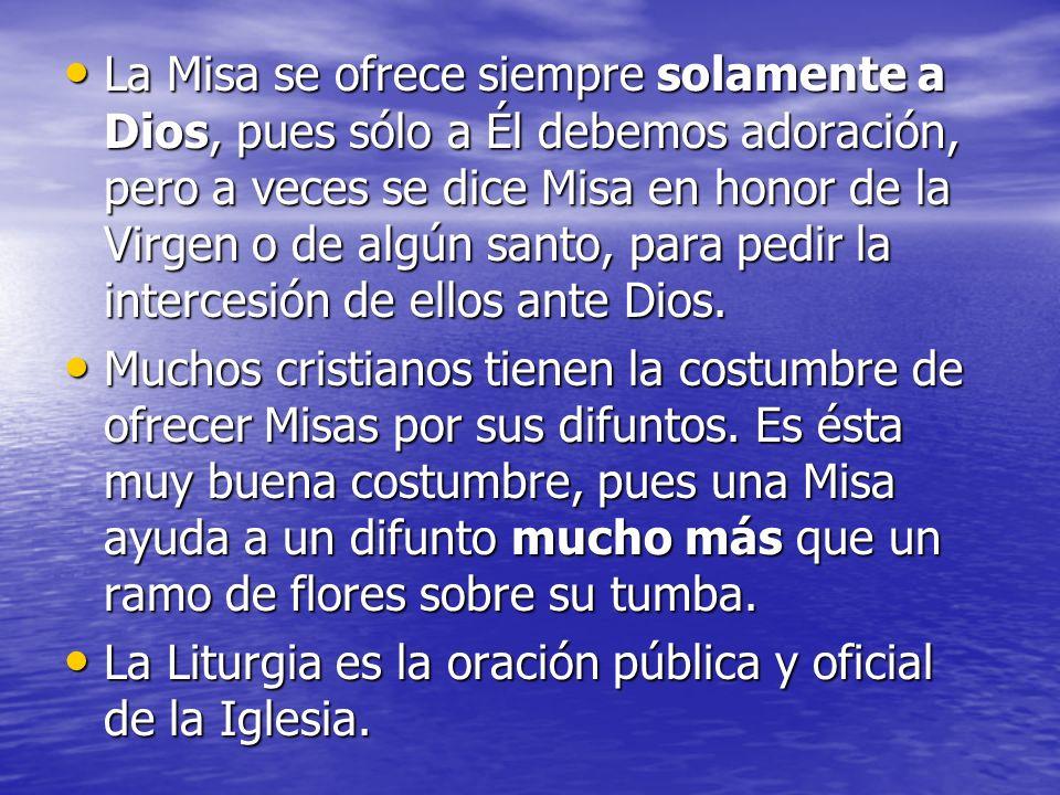 La Misa se ofrece siempre solamente a Dios, pues sólo a Él debemos adoración, pero a veces se dice Misa en honor de la Virgen o de algún santo, para pedir la intercesión de ellos ante Dios.