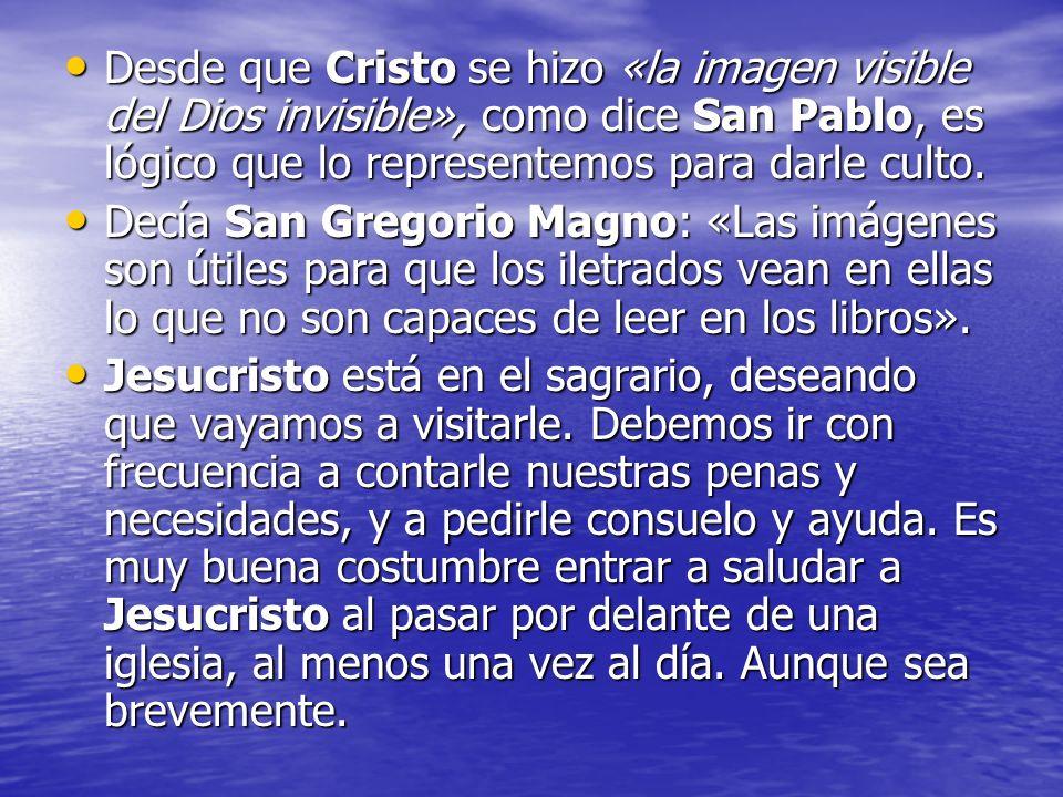 Desde que Cristo se hizo «la imagen visible del Dios invisible», como dice San Pablo, es lógico que lo representemos para darle culto.