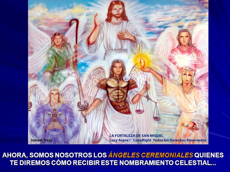 AHORA, SOMOS NOSOTROS LOS ÁNGELES CEREMONIALES QUIENES TE DIREMOS CÓMO RECIBIR ESTE NOMBRAMIENTO CELESTIAL...