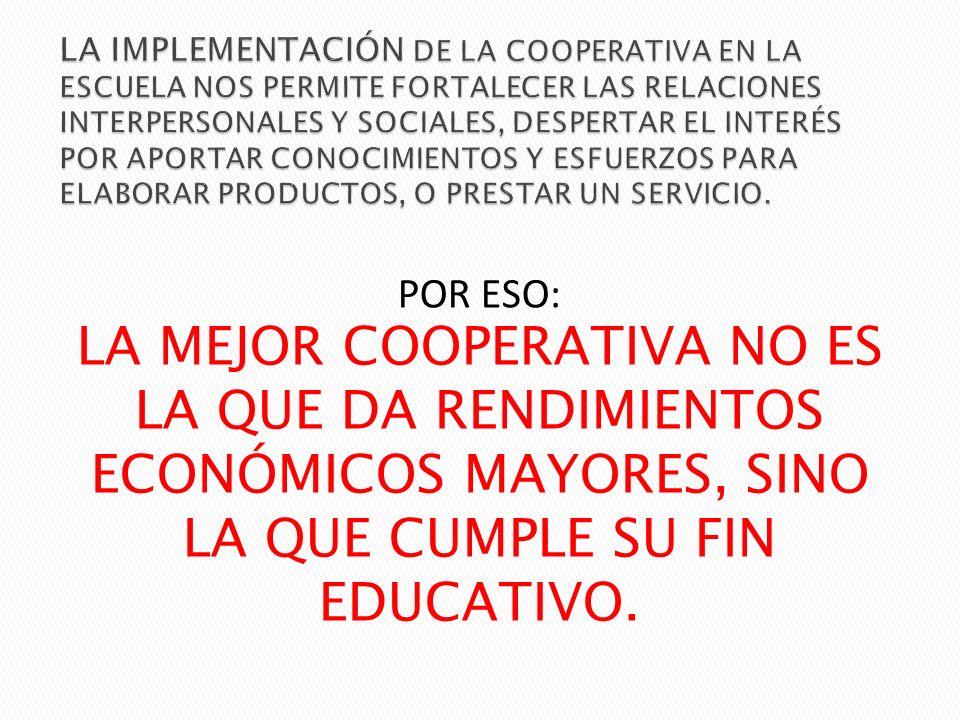 LA IMPLEMENTACIÓN DE LA COOPERATIVA EN LA ESCUELA NOS PERMITE FORTALECER LAS RELACIONES INTERPERSONALES Y SOCIALES, DESPERTAR EL INTERÉS POR APORTAR CONOCIMIENTOS Y ESFUERZOS PARA ELABORAR PRODUCTOS, O PRESTAR UN SERVICIO.
