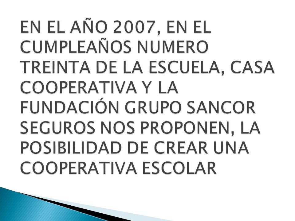EN EL AÑO 2007, EN EL CUMPLEAÑOS NUMERO TREINTA DE LA ESCUELA, CASA COOPERATIVA Y LA FUNDACIÓN GRUPO SANCOR SEGUROS NOS PROPONEN, LA POSIBILIDAD DE CREAR UNA COOPERATIVA ESCOLAR