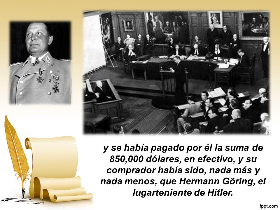 y se había pagado por él la suma de 850,000 dólares, en efectivo, y su comprador había sido, nada más y nada menos, que Hermann Göring, el lugarteniente de Hitler.