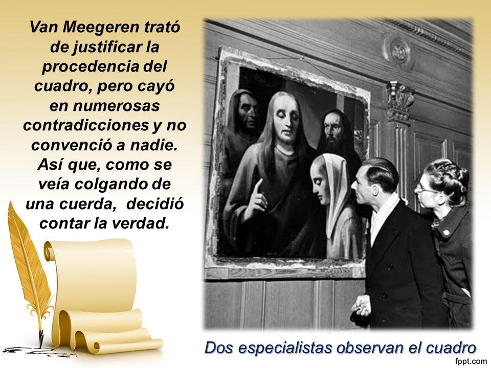Van Meegeren trató de justificar la procedencia del cuadro, pero cayó en numerosas contradicciones y no convenció a nadie. Así que, como se veía colgando de una cuerda, decidió contar la verdad.