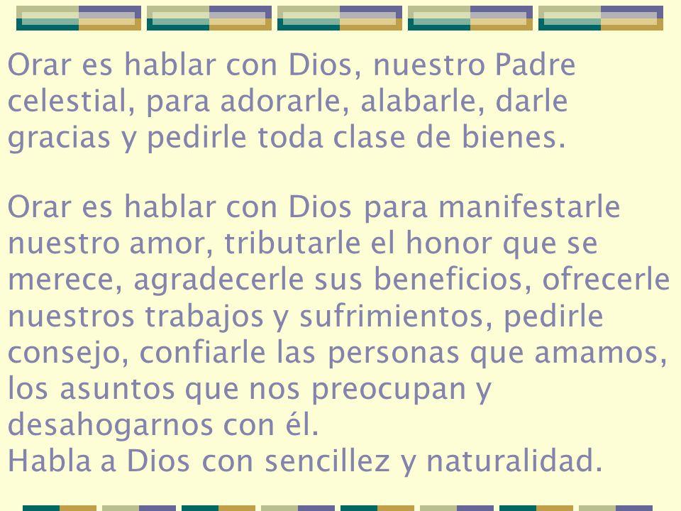 Orar es hablar con Dios, nuestro Padre celestial, para adorarle, alabarle, darle gracias y pedirle toda clase de bienes.