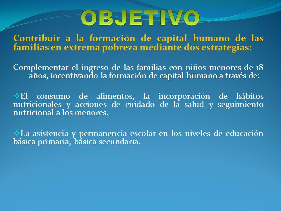OBJETIVO Contribuir a la formación de capital humano de las familias en extrema pobreza mediante dos estrategias: