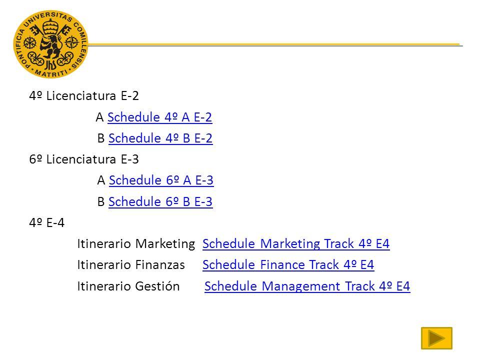 4º Licenciatura E-2 A Schedule 4º A E-2 B Schedule 4º B E-2 6º Licenciatura E-3 A Schedule 6º A E-3 B Schedule 6º B E-3 4º E-4 Itinerario Marketing Schedule Marketing Track 4º E4 Itinerario Finanzas Schedule Finance Track 4º E4 Itinerario Gestión Schedule Management Track 4º E4