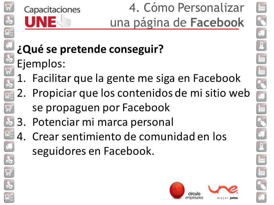4. Cómo Personalizar una página de Facebook. ¿Qué se pretende conseguir Ejemplos: Facilitar que la gente me siga en Facebook.