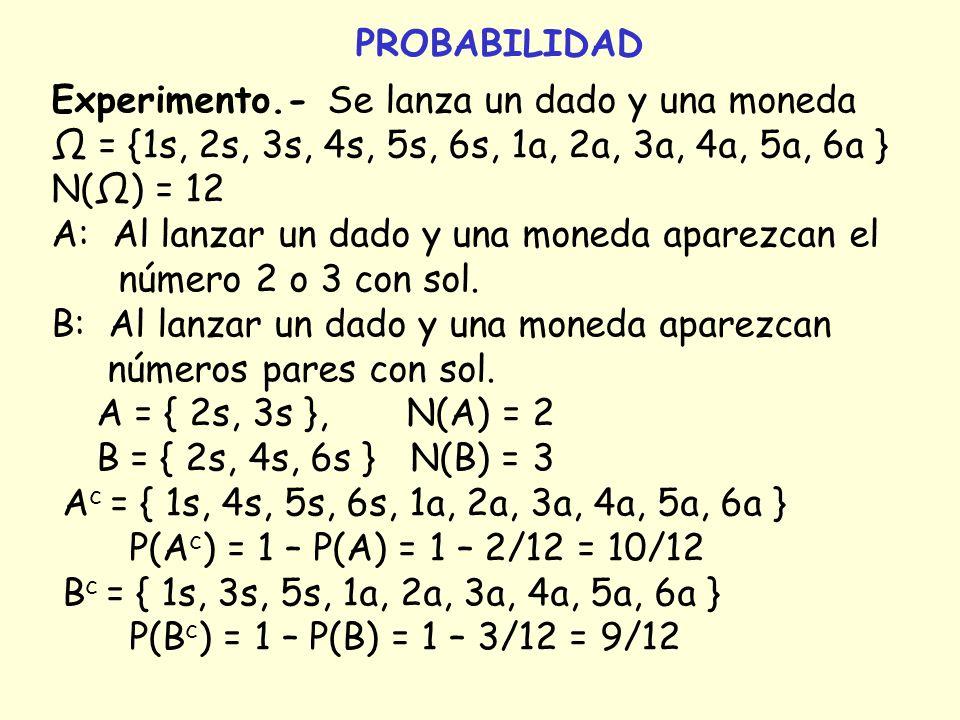 PROBABILIDAD Experimento.- Se lanza un dado y una moneda. Ω = {1s, 2s, 3s, 4s, 5s, 6s, 1a, 2a, 3a, 4a, 5a, 6a }
