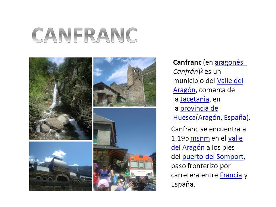 CANFRANC Canfranc (en aragonés Canfrán)3 es un municipio del Valle del Aragón, comarca de la Jacetania, en la provincia de Huesca(Aragón, España).