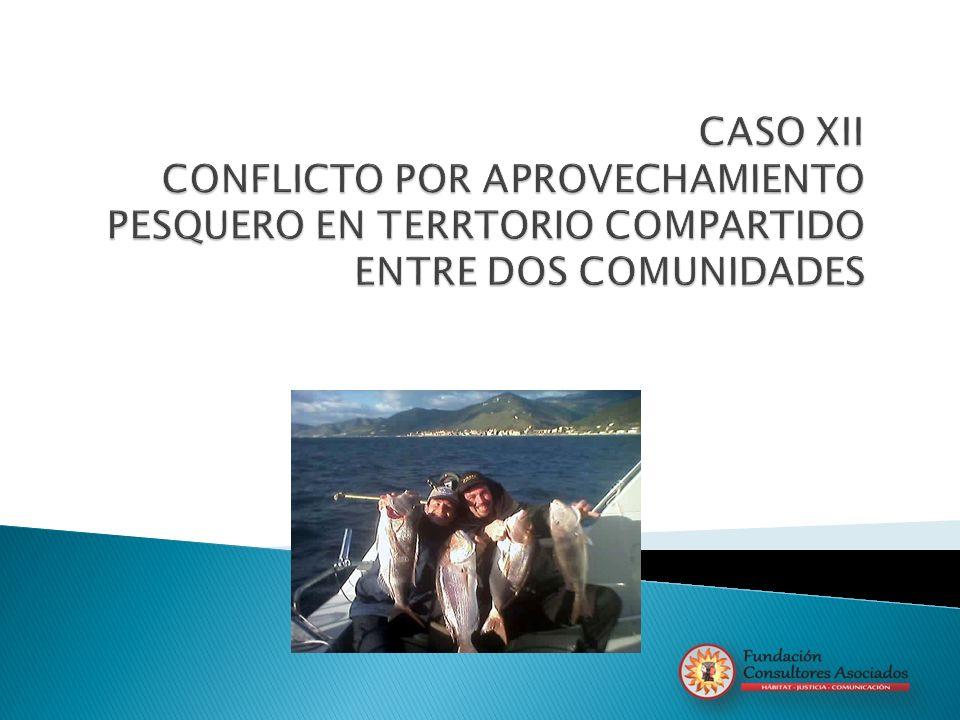 CASO XII CONFLICTO POR APROVECHAMIENTO PESQUERO EN TERRTORIO COMPARTIDO ENTRE DOS COMUNIDADES